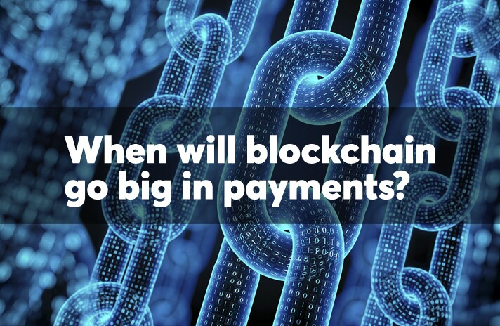 When will blockchain go big in payments?